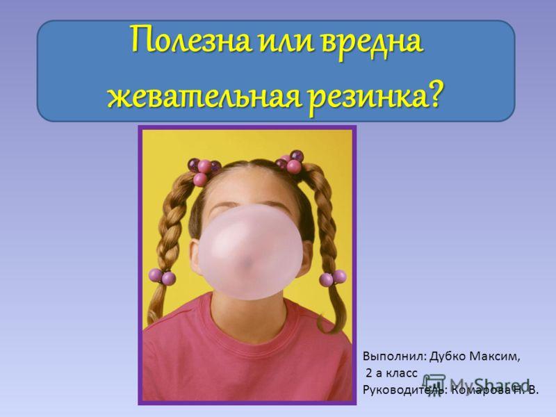 Полезна или вредна жевательная резинка? Выполнил: Дубко Максим, 2 а класс Руководитель: Комарова Н. В.