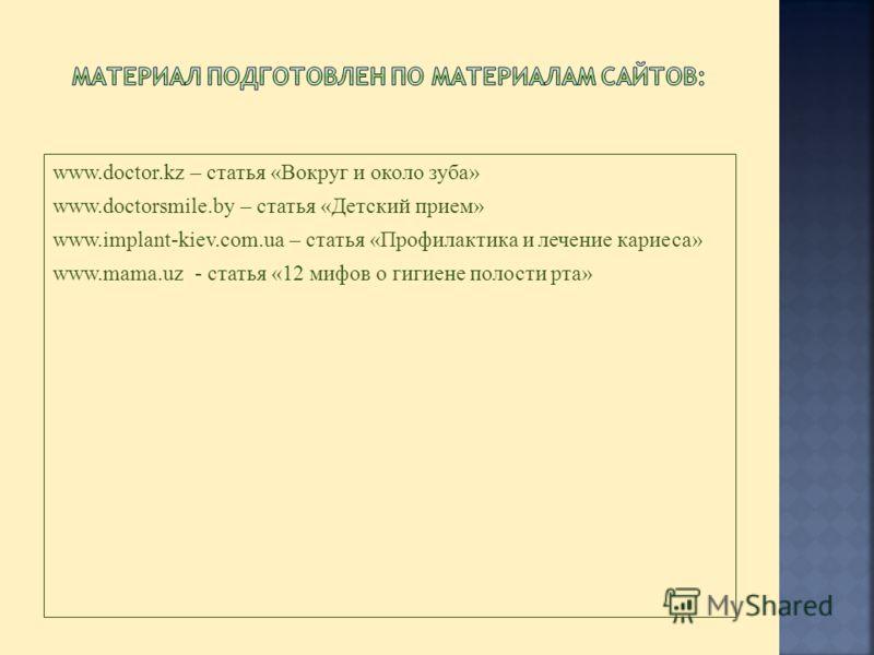 www.doctor.kz – статья «Вокруг и около зуба» www.doctorsmile.by – статья «Детский прием» www.implant-kiev.com.ua – статья «Профилактика и лечение кариеса» www.mama.uz - статья «12 мифов о гигиене полости рта»
