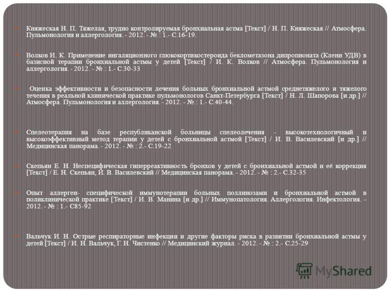 Княжеская Н. П. Тяжелая, трудно контролируемая бронхиальная астма [Текст] / Н. П. Княжеская // Атмосфера. Пульмонология и аллергология. - 2012. - : 1.- С.16-19. Волков И. К. Применение ингаляционного глюкокортикостероида беклометазона дипропионата (К