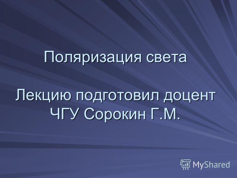 Поляризация света Лекцию подготовил доцент ЧГУ Сорокин Г.М.