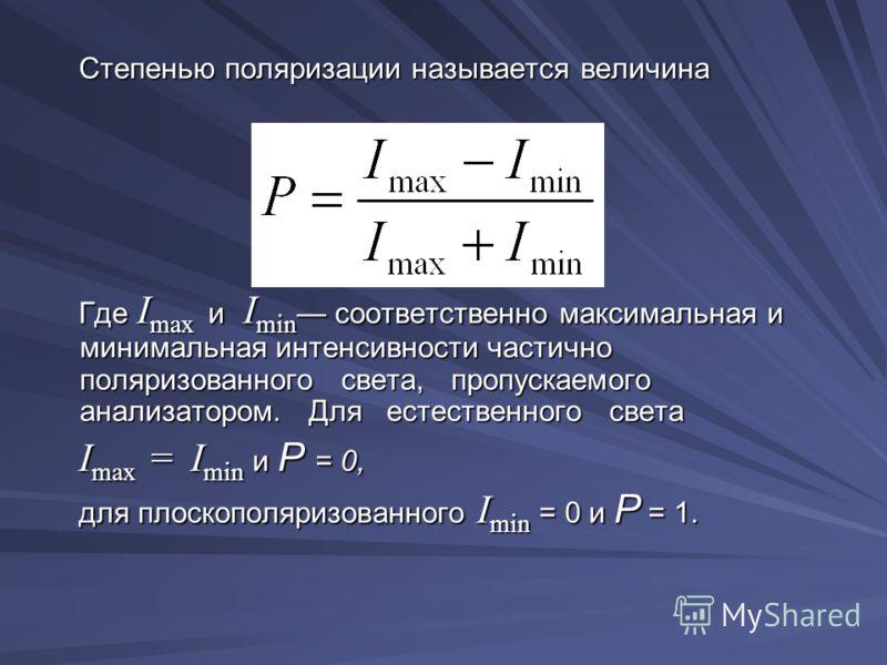 Степенью поляризации называется величина Степенью поляризации называется величина Где I max и I min соответственно максимальная и минимальная интенсивности частично поляризованного света, пропускаемого анализатором. Для естественного света Где I max