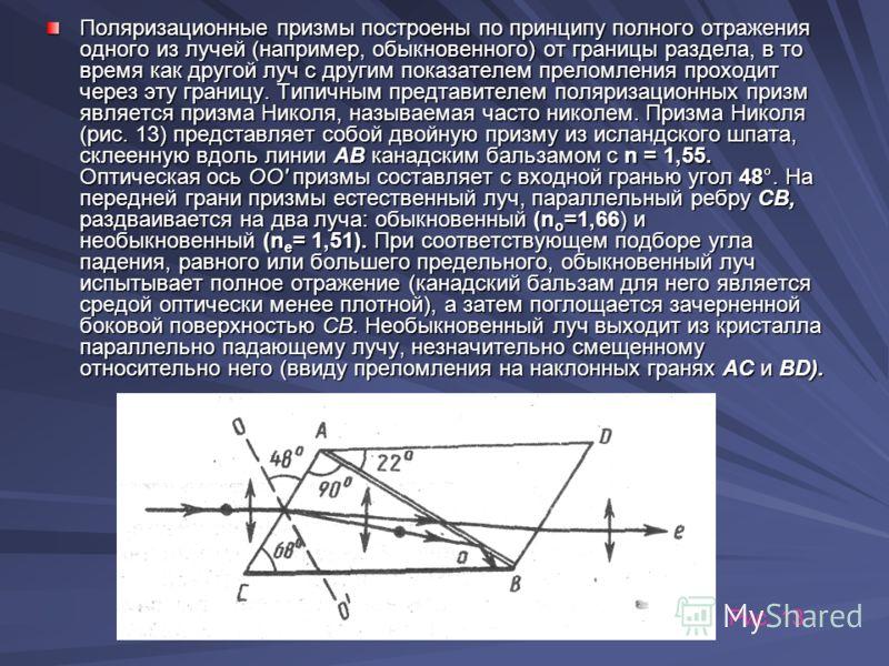 Поляризационные призмы построены по принципу полного отражения одного из лучей (например, обыкновенного) от границы раздела, в то время как другой луч с другим показателем преломления проходит через эту границу. Типичным предтавителем поляризационны