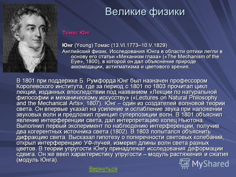 Великие физики Томас Юнг Юнг (Young) Томас (13.VI.1773–10.V.1829) Английский физик. Исследования Юнга в области оптики легли в основу его статьи «Механизм глаза» («The Mechanism of the Eye», 1800), в которой он дал объяснение природе аккомодации, аст