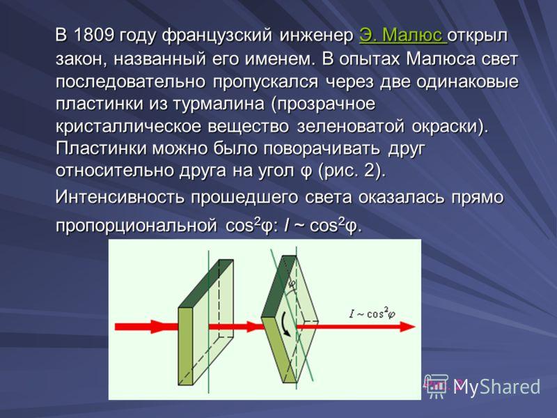 В 1809 году французский инженер Э. Малюс открыл закон, названный его именем. В опытах Малюса свет последовательно пропускался через две одинаковые пластинки из турмалина (прозрачное кристаллическое вещество зеленоватой окраски). Пластинки можно было