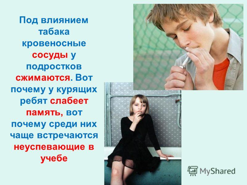 Под влиянием табака кровеносные сосуды у подростков сжимаются. Вот почему у курящих ребят слабеет память, вот почему среди них чаще встречаются неуспевающие в учебе