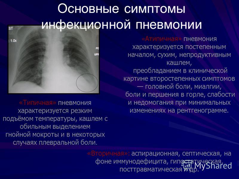 Основные симптомы инфекционной пневмонии «Типичная» пневмония характеризуется резким подъёмом температуры, кашлем с обильным выделением гнойной мокроты и в некоторых случаях плевральной боли. « Атипичная» пневмония характеризуется постепенным началом