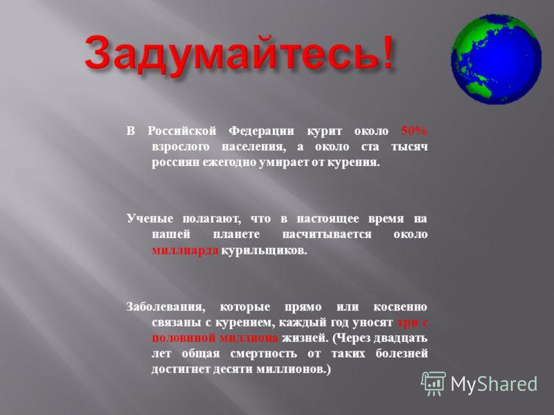 В Российской Федерации курит около 50% взрослого населения, а около ста тысяч россиян ежегодно умирает от курения. Ученые полагают, что в настоящее время на нашей планете насчитывается около миллиарда курильщиков. Заболевания, которые прямо или косве