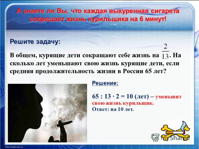А знаете ли Вы, что каждая выкуренная сигарета сокращает жизнь курильщика на 6 минут! Решите задачу: В общем, курящие дети сокращают себе жизнь на. На сколько лет уменьшают свою жизнь курящие дети, если средняя продолжительность жизни в России 65 лет