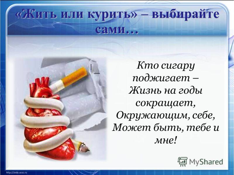 «Жить или курить» – выбирайте сами… Кто сигару поджигает – Жизнь на годы сокращает, Окружающим, себе, Может быть, тебе и мне!