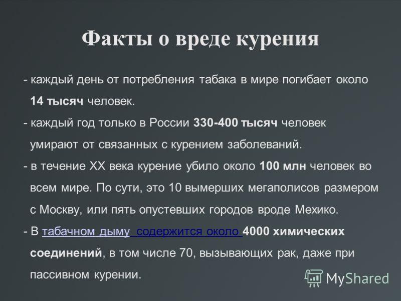 Факты о вреде курения - каждый день от потребления табака в мире погибает около 14 тысяч человек. - каждый год только в России 330-400 тысяч человек умирают от связанных с курением заболеваний. - в течение ХХ века курение убило около 100 млн человек