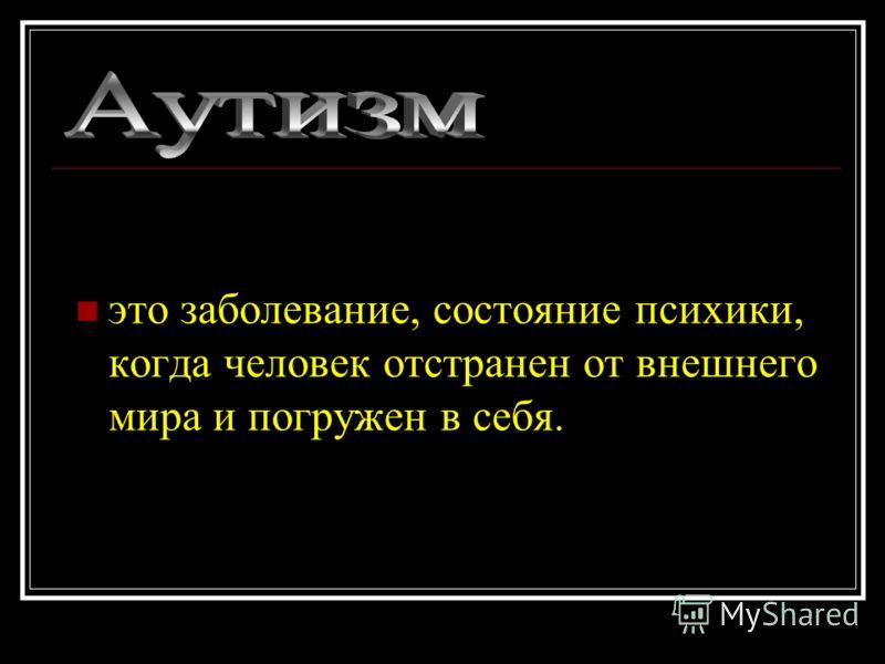 это заболевание, состояние психики, когда человек отстранен от внешнего мира и погружен в себя.
