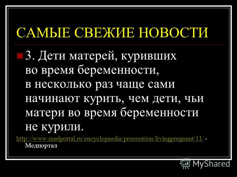 3. Дети матерей, куривших во время беременности, в несколько раз чаще сами начинают курить, чем дети, чьи матери во время беременности не курили. http://www.medportal.ru/encyclopaedia/procreation/livingpregnant/11/http://www.medportal.ru/encyclopaedi