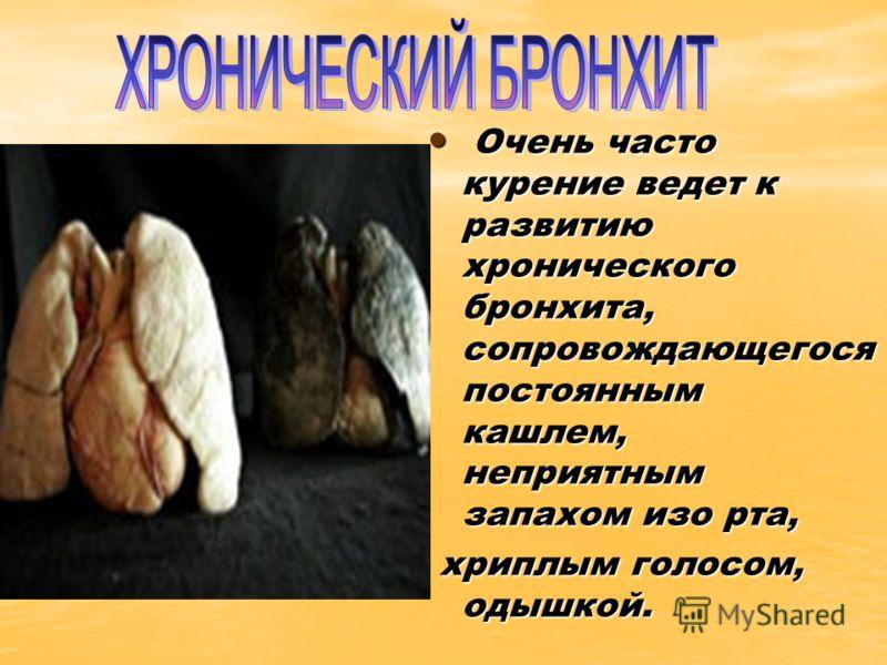 Очень часто курение ведет к развитию хронического бронхита, сопровождающегося постоянным кашлем, неприятным запахом изо рта, Очень часто курение ведет к развитию хронического бронхита, сопровождающегося постоянным кашлем, неприятным запахом изо рта,