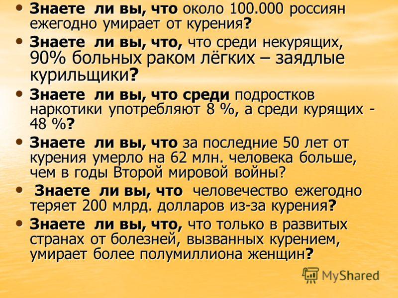 Знаете ли вы, что около 100.000 россиян ежегодно умирает от курения? Знаете ли вы, что около 100.000 россиян ежегодно умирает от курения? Знаете ли вы, что, что среди некурящих, 90% больных раком лёгких – заядлые курильщики? Знаете ли вы, что, что ср