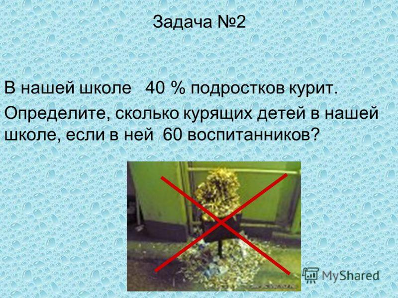 Задача 2 В нашей школе 40 % подростков курит. Определите, сколько курящих детей в нашей школе, если в ней 60 воспитанников?