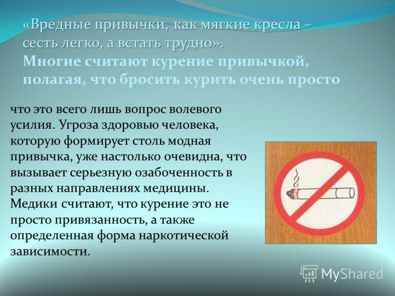 «Вредные привычки, как мягкие кресла – сесть легко, а встать трудно». Многие считают курение привычкой, полагая, что бросить курить очень просто что это всего лишь вопрос волевого усилия. Угроза здоровью человека, которую формирует столь модная привы