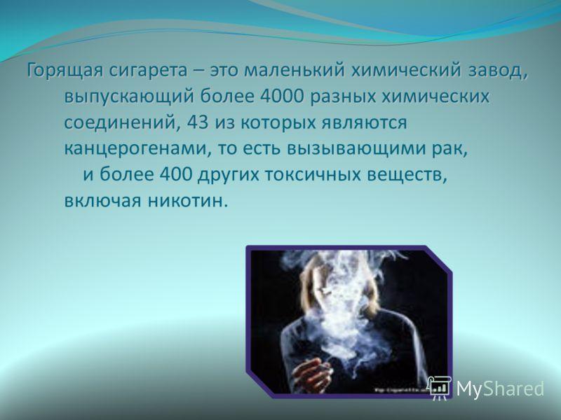 Горящая сигарета – это маленький химический завод, выпускающий более 4000 разных химических соединений, 43 из Горящая сигарета – это маленький химический завод, выпускающий более 4000 разных химических соединений, 43 из которых являются канцерогенами