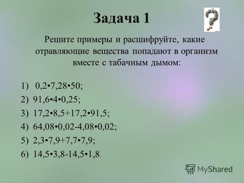 Задача 1 Решите примеры и расшифруйте, какие отравляющие вещества попадают в организм вместе с табачным дымом: 1) 0,27,2850; 2)91,640,25; 3)17,28,5+17,291,5; 4)64,080,02-4,080,02; 5)2,37,9+7,77,9; 6)14,53,8-14,51,8.