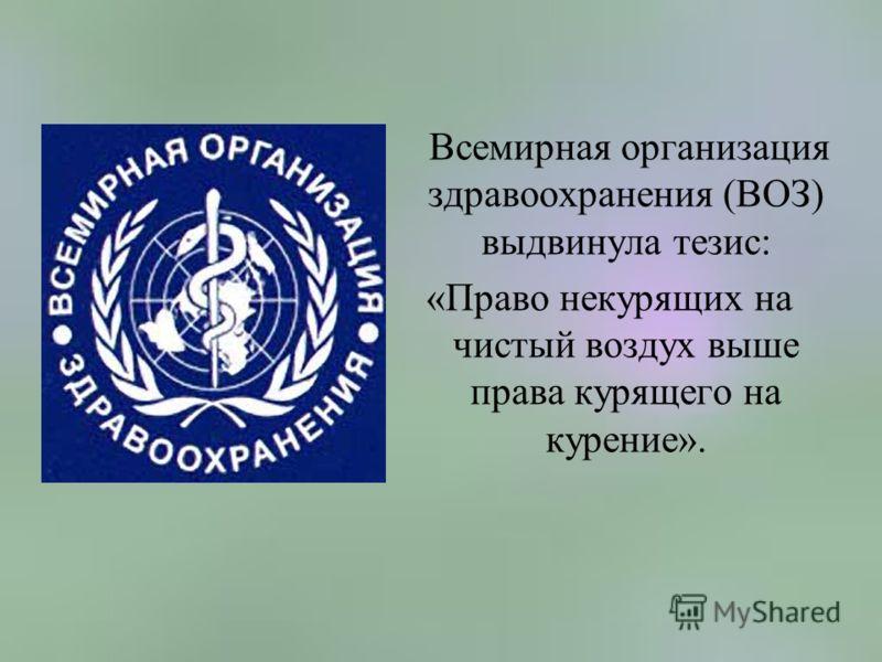 Всемирная организация здравоохранения (ВОЗ) выдвинула тезис: «Право некурящих на чистый воздух выше права курящего на курение».