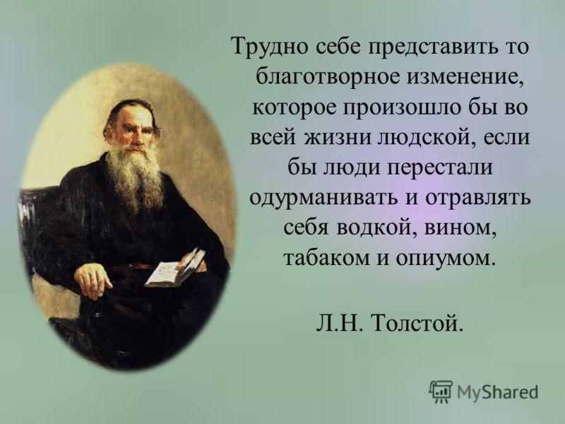 Трудно себе представить то благотворное изменение, которое произошло бы во всей жизни людской, если бы люди перестали одурманивать и отравлять себя водкой, вином, табаком и опиумом. Л.Н. Толстой.