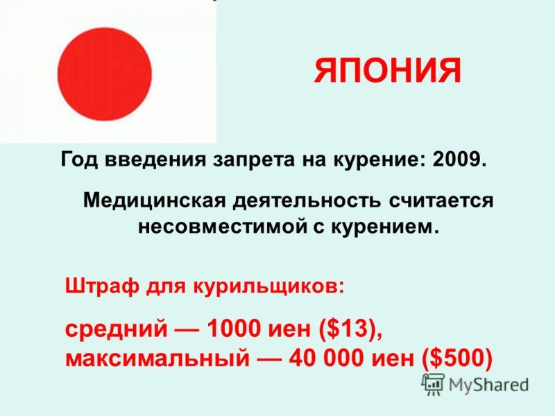 ЯПОНИЯ Год введения запрета на курение: 2009. Медицинская деятельность считается несовместимой с курением. Штраф для курильщиков: средний 1000 иен ($13), максимальный 40 000 иен ($500)
