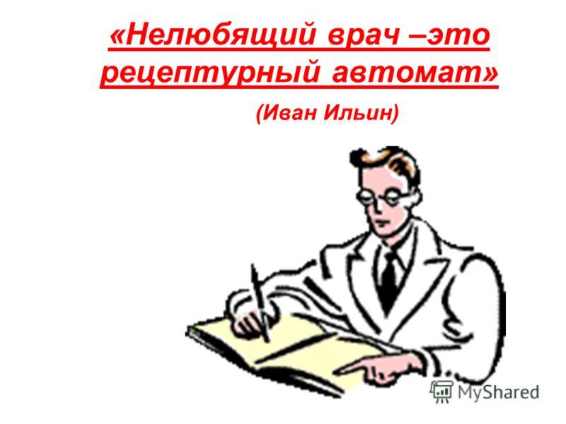 «Нелюбящий врач –это рецептурный автомат» (Иван Ильин)