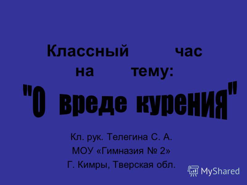 Классный час на тему: Кл. рук. Телегина С. А. МОУ «Гимназия 2» Г. Кимры, Тверская обл.