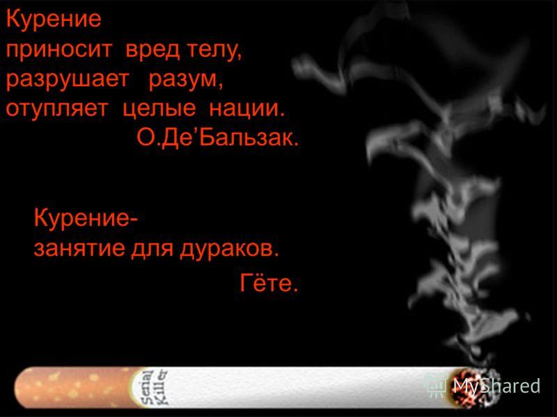 Курение приносит вред телу, разрушает разум, отупляет целые нации. О.ДеБальзак. Курение- занятие для дураков. Гёте.