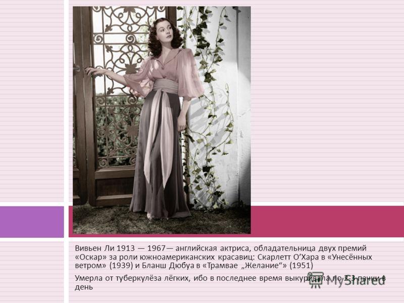 Вивьен Ли 1913 1967 английская актриса, обладательница двух премий « Оскар » за роли южноамериканских красавиц : Скарлетт О Хара в « Унесённых ветром » (1939) и Бланш Дюбуа в « Трамвае Желание » (1951) Умерла от туберкулёза лёгких, ибо в последнее вр