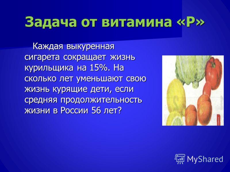 Задача от витамина «Р» Каждая выкуренная сигарета сокращает жизнь курильщика на 15%. На сколько лет уменьшают свою жизнь курящие дети, если средняя продолжительность жизни в России 56 лет? Каждая выкуренная сигарета сокращает жизнь курильщика на 15%.
