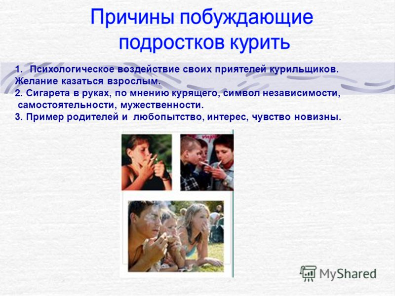 1.Психологическое воздействие своих приятелей курильщиков. Желание казаться взрослым. 2. Сигарета в руках, по мнению курящего, символ независимости, самостоятельности, мужественности. 3. Пример родителей и любопытство, интерес, чувство новизны.