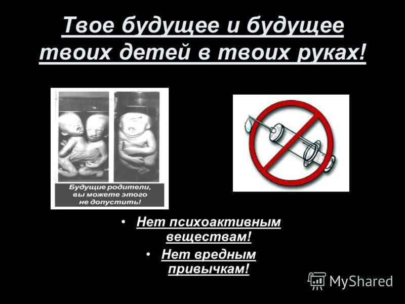 Твое будущее и будущее твоих детей в твоих руках! Нет психоактивным веществам! Нет вредным привычкам!