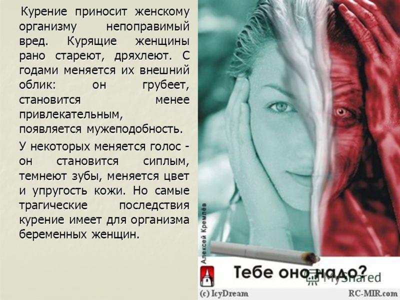 Курение приносит женскому организму непоправимый вред. Курящие женщины рано стареют, дряхлеют. С годами меняется их внешний облик: он грубеет, становится менее привлекательным, появляется мужеподобность. Курение приносит женскому организму непоправим