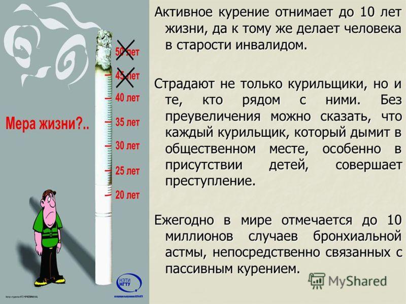 Активное курение отнимает до 10 лет жизни, да к тому же делает человека в старости инвалидом. Активное курение отнимает до 10 лет жизни, да к тому же делает человека в старости инвалидом. Страдают не только курильщики, но и те, кто рядом с ними. Без