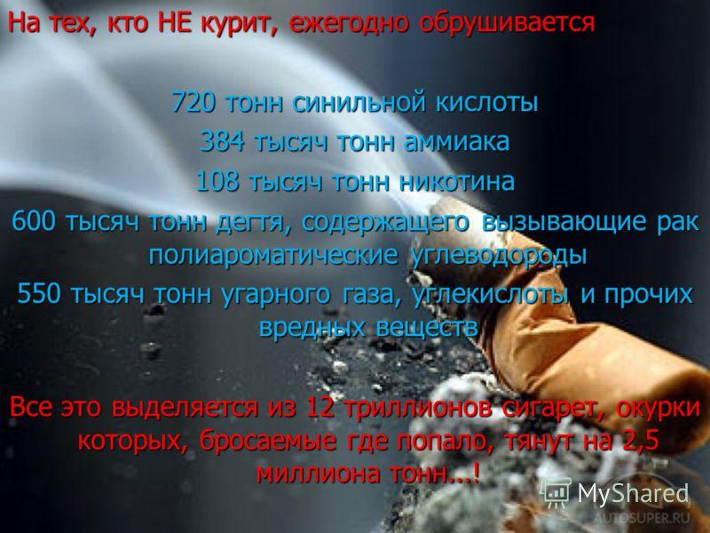 На тех, кто НЕ курит, ежегодно обрушивается 720 тонн синильной кислоты 384 тысяч тонн аммиака 108 тысяч тонн никотина 600 тысяч тонн дегтя, содержащего вызывающие рак полиароматические углеводороды 550 тысяч тонн угарного газа, углекислоты и прочих в