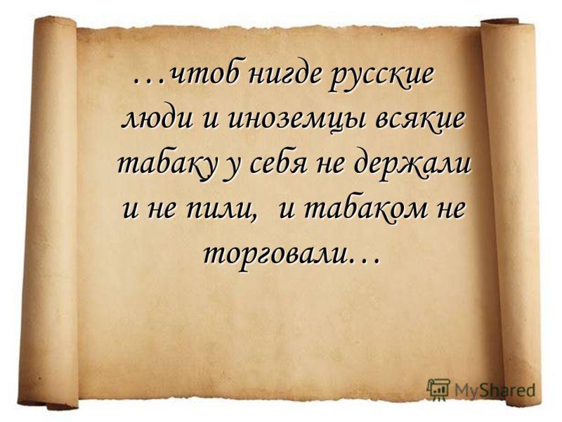 …чтоб нигде русские люди и иноземцы всякие табаку у себя не держали и не пили, и табаком не торговали…