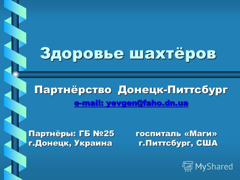 Здоровье шахтёров Партнёрство Донецк-Питтсбург e-mail: yevgen@faho.dn.ua e-mail: yevgen@faho.dn.ua Партнёры: ГБ 25 госпиталь «Маги» г.Донецк, Украина г.Питтсбург, США