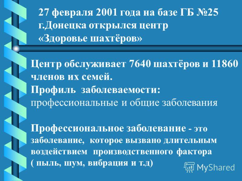 27 февраля 2001 года на базе ГБ 25 г.Донецка открылся центр «Здоровье шахтёров» Центр обслуживает 7640 шахтёров и 11860 членов их семей. Профиль заболеваемости: профессиональные и общие заболевания Профессиональное заболевание - это заболевание, кото