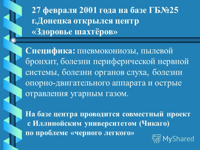 27 февраля 2001 года на базе ГБ25 г.Донецка открылся центр «Здоровье шахтёров» Специфика: пневмокониозы, пылевой бронхит, болезни периферической нервной системы, болезни органов слуха, болезни опорно-двигательного аппарата и острые отравления угарным