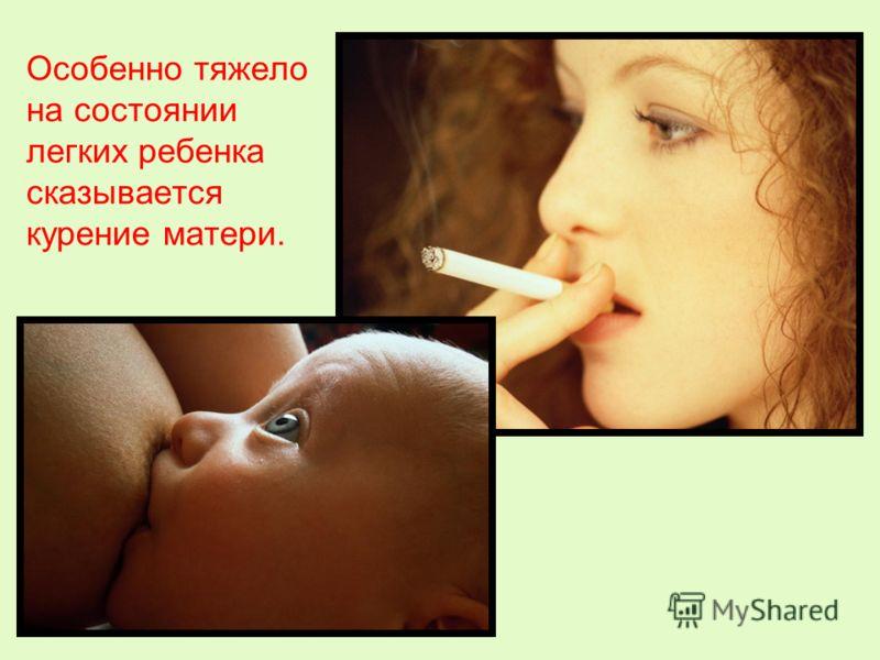 Особенно тяжело на состоянии легких ребенка сказывается курение матери.