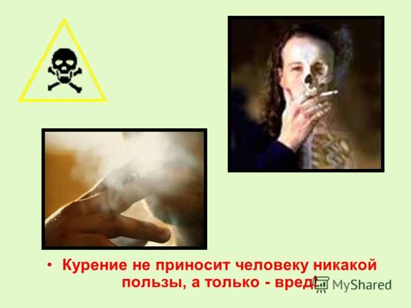 Курение не приносит человеку никакой пользы, а только - вред!