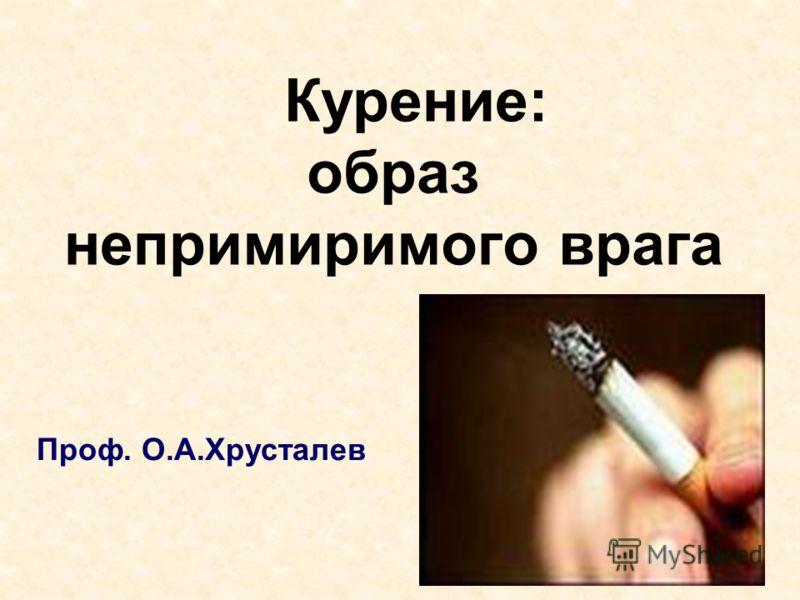 Курение: образ непримиримого врага Проф. О.А.Хрусталев