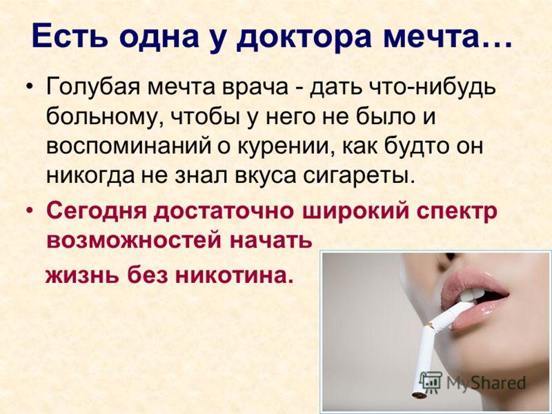 Есть одна у доктора мечта… Голубая мечта врача - дать что-нибудь больному, чтобы у него не было и воспоминаний о курении, как будто он никогда не знал вкуса сигареты. Сегодня достаточно широкий спектр возможностей начать жизнь без никотина.