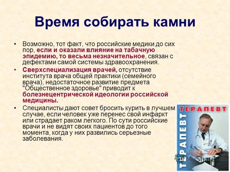 Время собирать камни Возможно, тот факт, что российские медики до сих пор, если и оказали влияние на табачную эпидемию, то весьма незначительное, связан с дефектами самой системы здравоохранения. Сверхспециализация врачей, отсутствие института врача