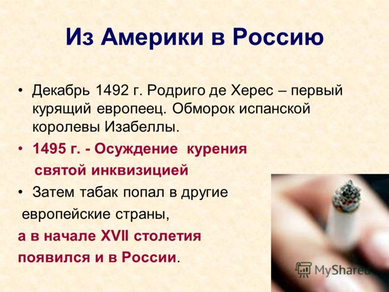 Из Америки в Россию Декабрь 1492 г. Родриго де Херес – первый курящий европеец. Обморок испанской королевы Изабеллы. 1495 г. - Осуждение курения святой инквизицией Затем табак попал в другие европейские страны, а в начале XVII столетия появился и в Р