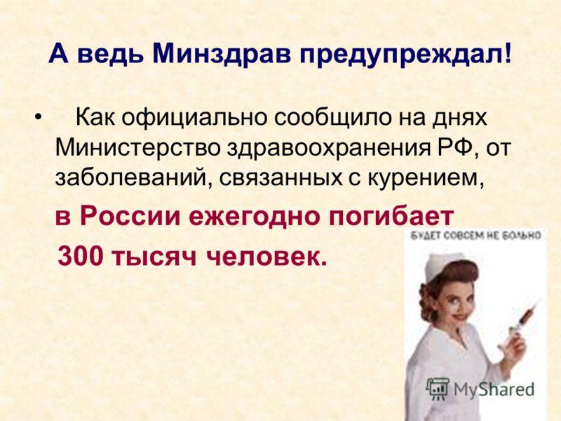 А ведь Минздрав предупреждал! Как официально сообщило на днях Министерство здравоохранения РФ, от заболеваний, связанных с курением, в России ежегодно погибает 300 тысяч человек.