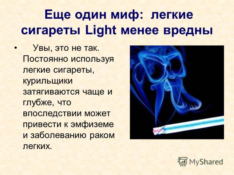 Еще один миф: легкие сигареты Light менее вредны Увы, это не так. Постоянно используя легкие сигареты, курильщики затягиваются чаще и глубже, что впоследствии может привести к эмфиземе и заболеванию раком легких.