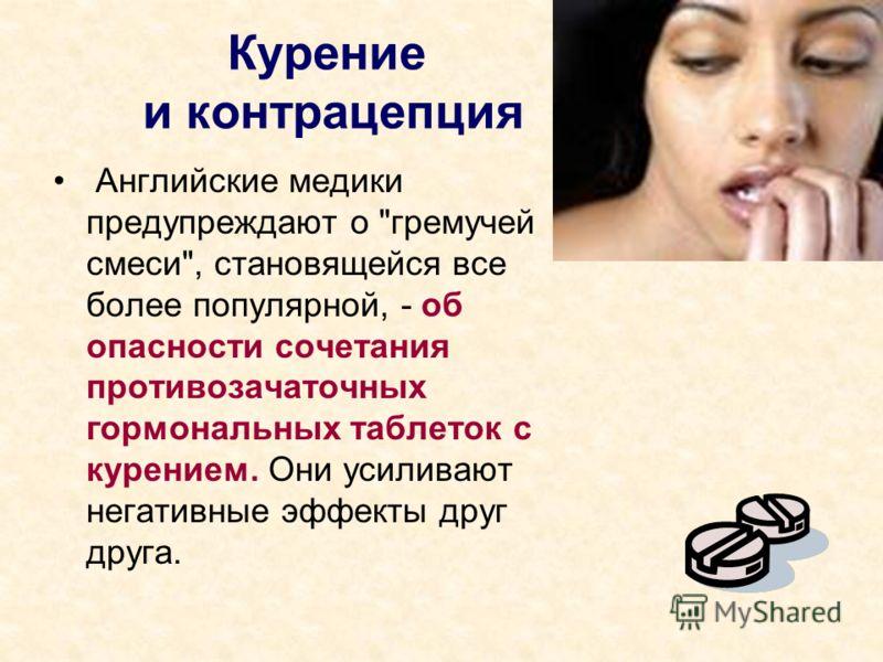 Курение и контрацепция Английские медики предупреждают о гремучей смеси, становящейся все более популярной, - об опасности сочетания противозачаточных гормональных таблеток с курением. Они усиливают негативные эффекты друг друга.