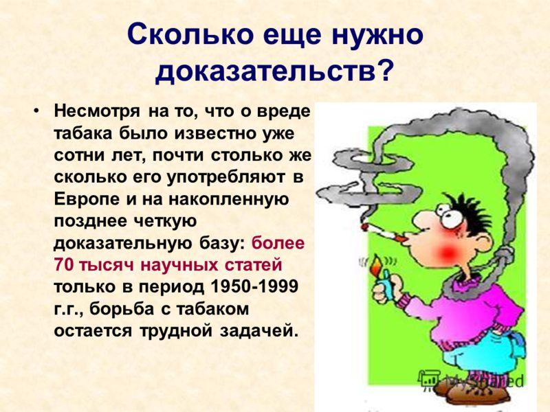 Сколько еще нужно доказательств? Несмотря на то, что о вреде табака было известно уже сотни лет, почти столько же сколько его употребляют в Европе и на накопленную позднее четкую доказательную базу: более 70 тысяч научных статей только в период 1950-