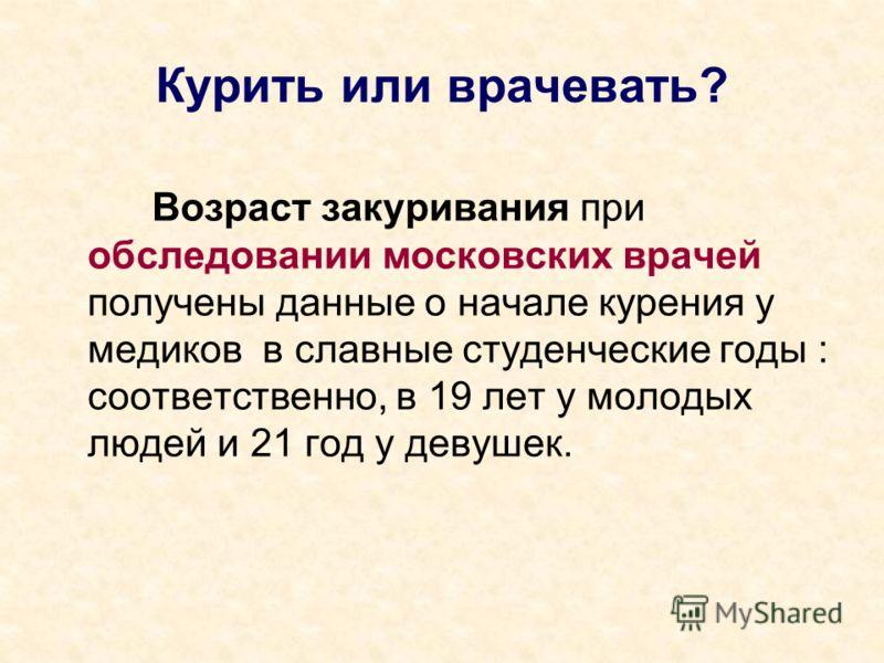 Курить или врачевать? Возраст закуривания при обследовании московских врачей получены данные о начале курения у медиков в славные студенческие годы : соответственно, в 19 лет у молодых людей и 21 год у девушек.